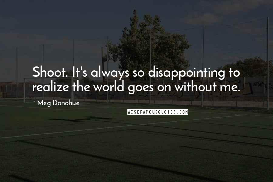 Meg Donohue quotes: Shoot. It's always so disappointing to realize the world goes on without me.