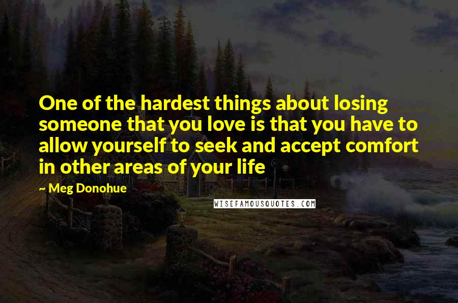 Meg Donohue quotes: One of the hardest things about losing someone that you love is that you have to allow yourself to seek and accept comfort in other areas of your life