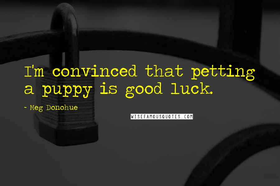 Meg Donohue quotes: I'm convinced that petting a puppy is good luck.