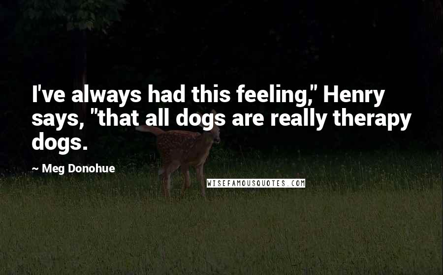 "Meg Donohue quotes: I've always had this feeling,"" Henry says, ""that all dogs are really therapy dogs."