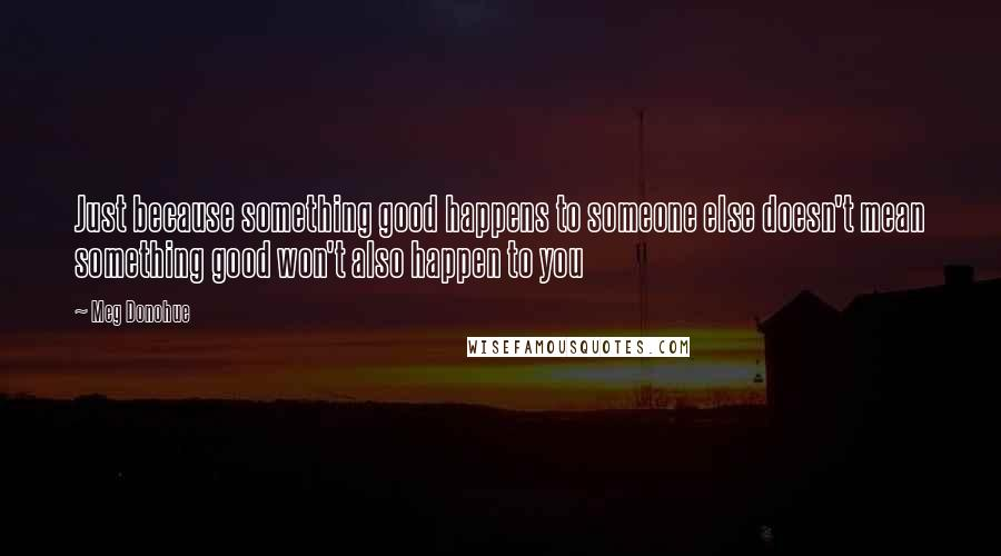 Meg Donohue quotes: Just because something good happens to someone else doesn't mean something good won't also happen to you