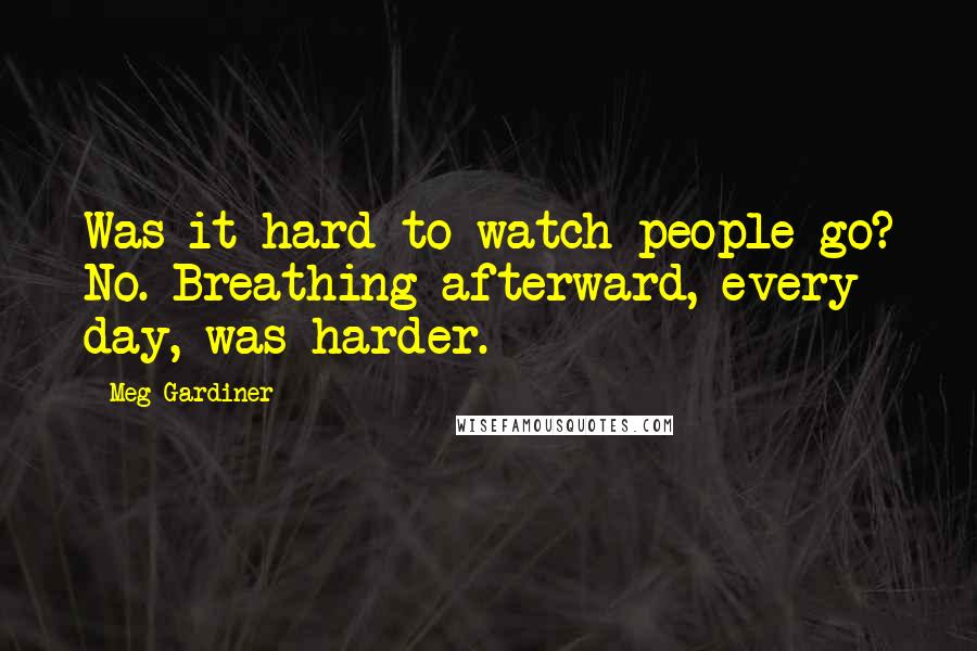 Meg Gardiner quotes: Was it hard to watch people go? No. Breathing afterward, every day, was harder.