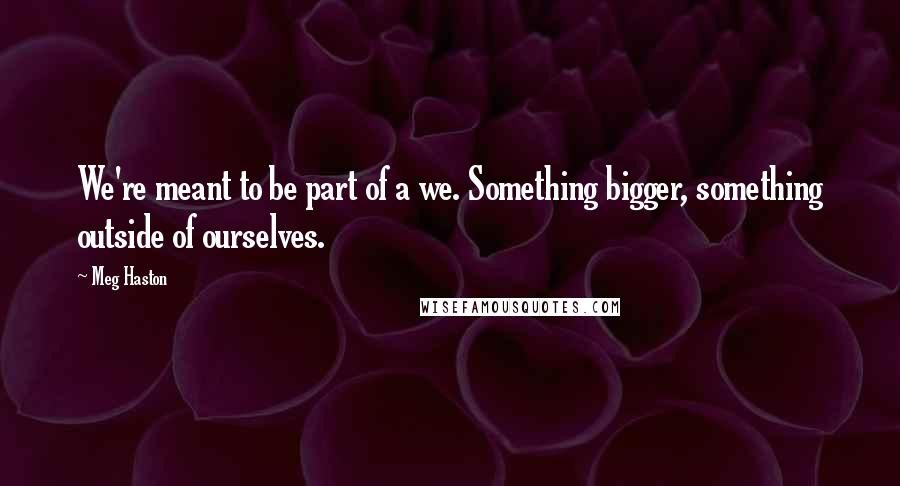 Meg Haston quotes: We're meant to be part of a we. Something bigger, something outside of ourselves.