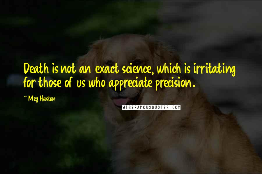 Meg Haston quotes: Death is not an exact science, which is irritating for those of us who appreciate precision.