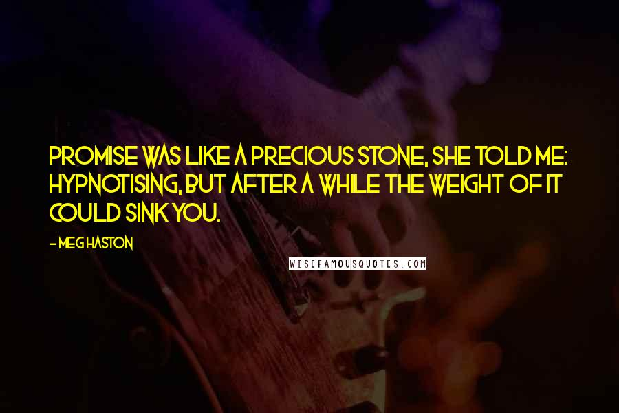Meg Haston quotes: Promise was like a precious stone, she told me: hypnotising, but after a while the weight of it could sink you.