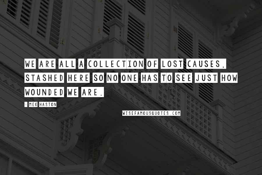 Meg Haston quotes: We are all a collection of lost causes, stashed here so no one has to see just how wounded we are.
