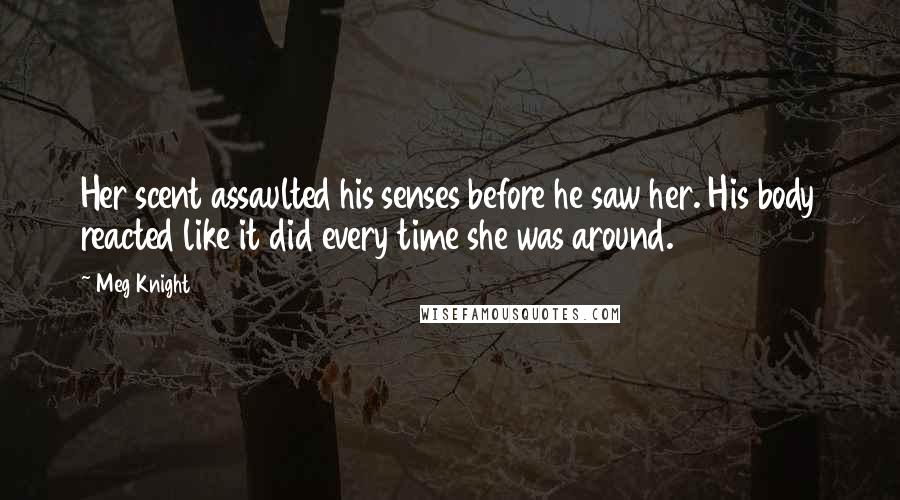 Meg Knight quotes: Her scent assaulted his senses before he saw her. His body reacted like it did every time she was around.