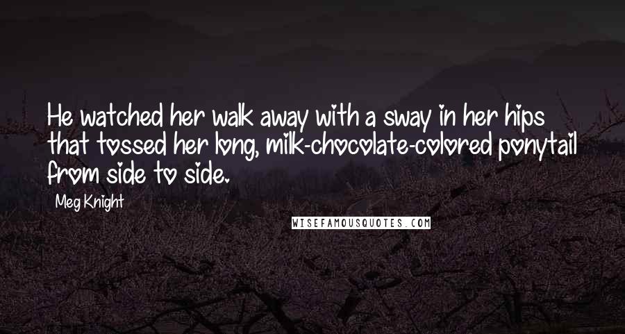 Meg Knight quotes: He watched her walk away with a sway in her hips that tossed her long, milk-chocolate-colored ponytail from side to side.