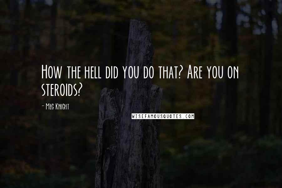 Meg Knight quotes: How the hell did you do that? Are you on steroids?