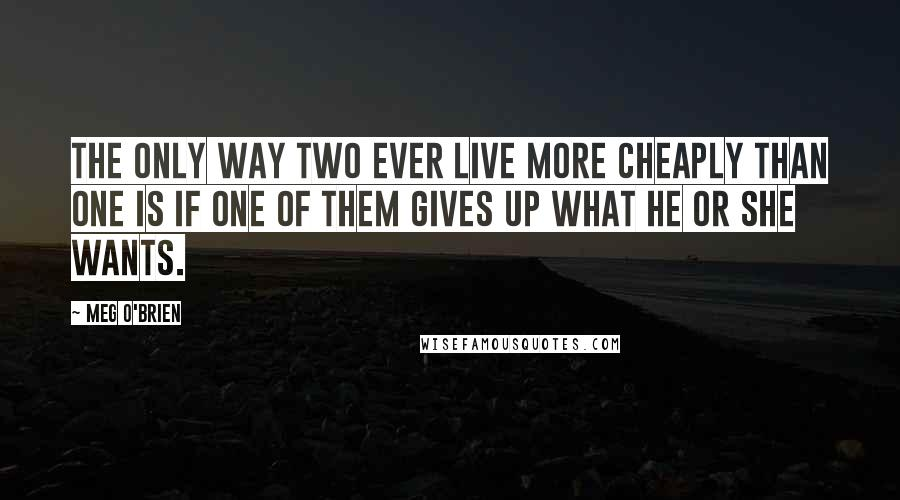 Meg O'Brien quotes: The only way two ever live more cheaply than one is if one of them gives up what he or she wants.