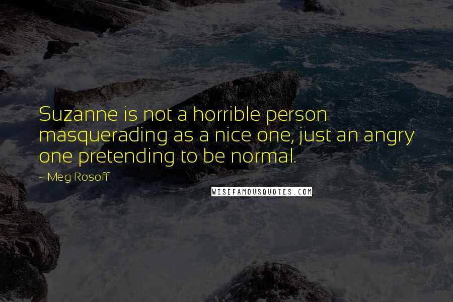 Meg Rosoff quotes: Suzanne is not a horrible person masquerading as a nice one, just an angry one pretending to be normal.