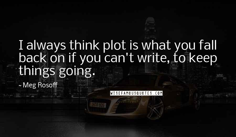 Meg Rosoff quotes: I always think plot is what you fall back on if you can't write, to keep things going.