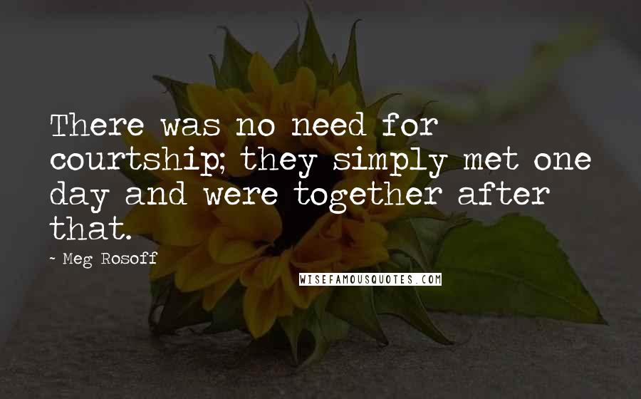 Meg Rosoff quotes: There was no need for courtship; they simply met one day and were together after that.