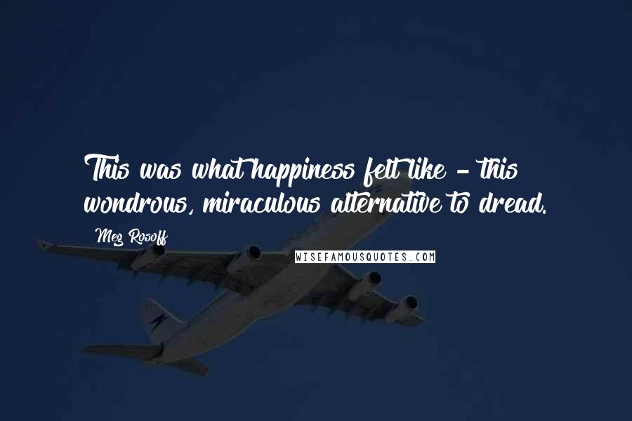 Meg Rosoff quotes: This was what happiness felt like - this wondrous, miraculous alternative to dread.