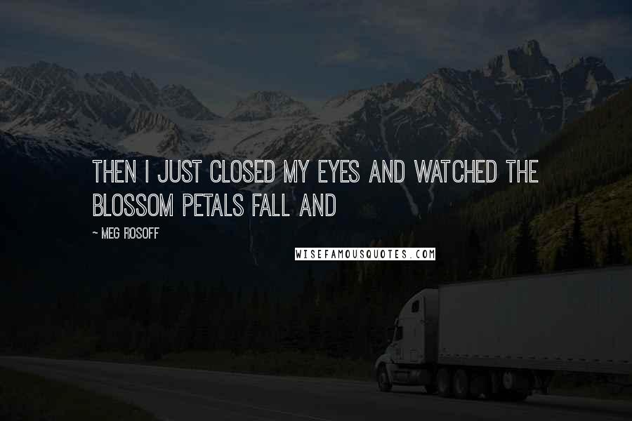 Meg Rosoff quotes: Then I just closed my eyes and watched the blossom petals fall and