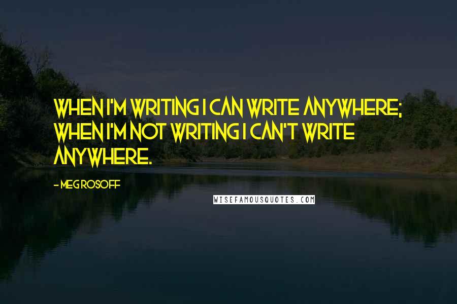 Meg Rosoff quotes: When I'm writing I can write anywhere; when I'm not writing I can't write anywhere.