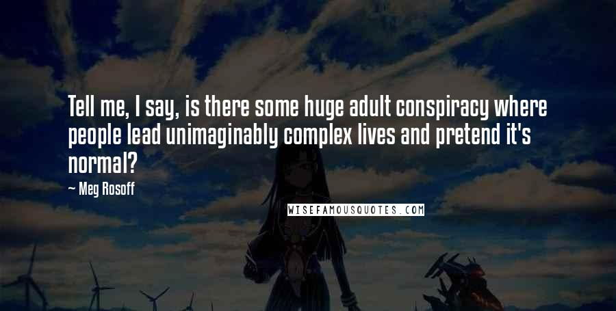 Meg Rosoff quotes: Tell me, I say, is there some huge adult conspiracy where people lead unimaginably complex lives and pretend it's normal?