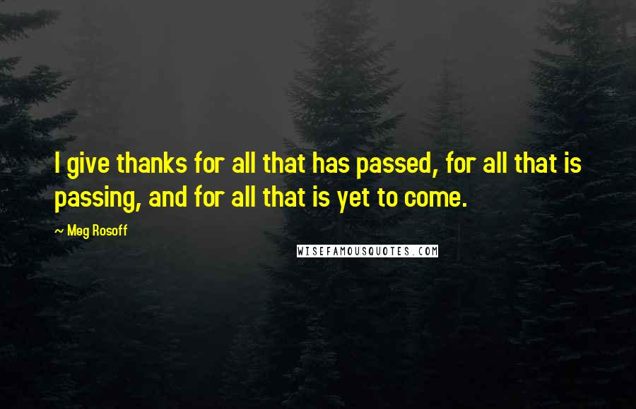 Meg Rosoff quotes: I give thanks for all that has passed, for all that is passing, and for all that is yet to come.