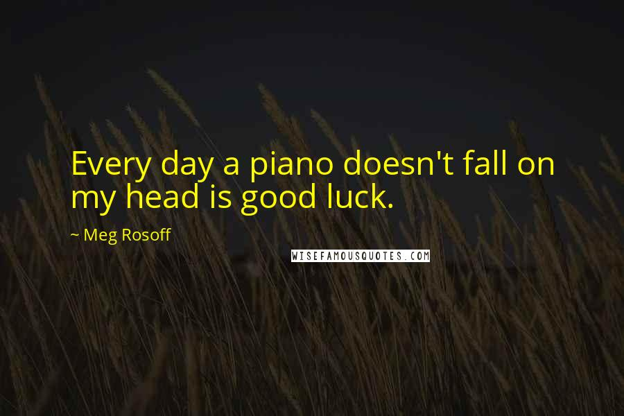 Meg Rosoff quotes: Every day a piano doesn't fall on my head is good luck.