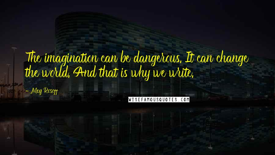 Meg Rosoff quotes: The imagination can be dangerous. It can change the world. And that is why we write.