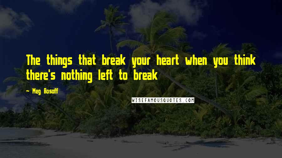 Meg Rosoff quotes: The things that break your heart when you think there's nothing left to break