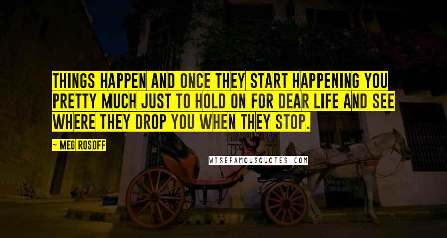 Meg Rosoff quotes: Things Happen and once they start happening you pretty much just to hold on for dear life and see where they drop you when they stop.