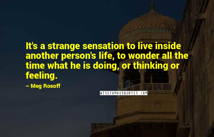 Meg Rosoff quotes: It's a strange sensation to live inside another person's life, to wonder all the time what he is doing, or thinking or feeling.