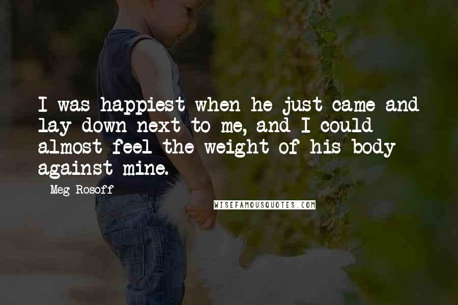 Meg Rosoff quotes: I was happiest when he just came and lay down next to me, and I could almost feel the weight of his body against mine.