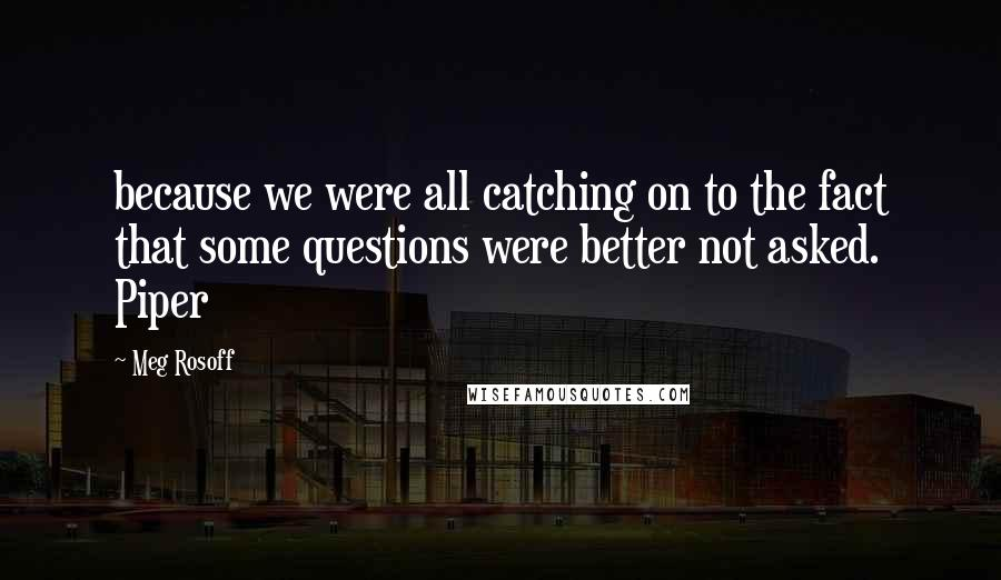 Meg Rosoff quotes: because we were all catching on to the fact that some questions were better not asked. Piper