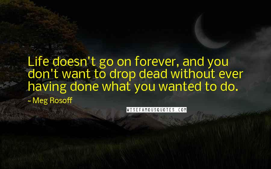 Meg Rosoff quotes: Life doesn't go on forever, and you don't want to drop dead without ever having done what you wanted to do.