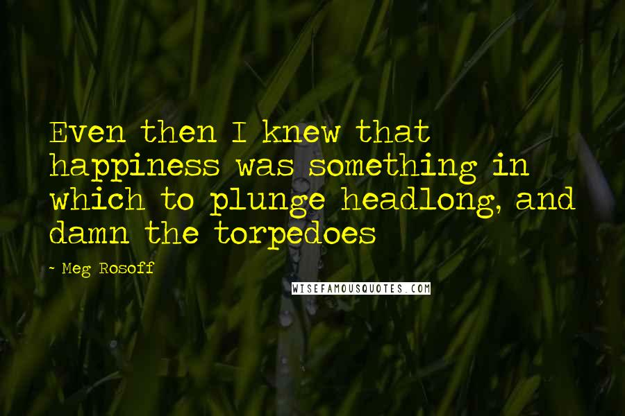 Meg Rosoff quotes: Even then I knew that happiness was something in which to plunge headlong, and damn the torpedoes