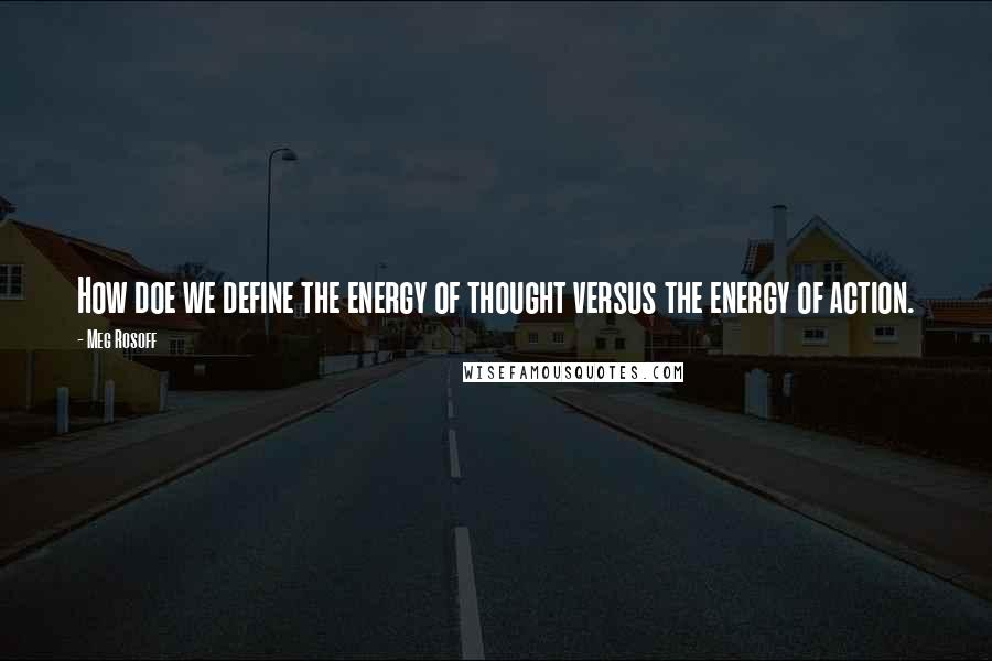 Meg Rosoff quotes: How doe we define the energy of thought versus the energy of action.