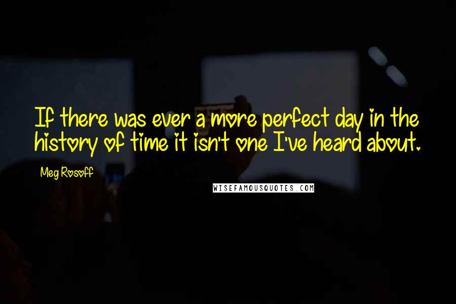 Meg Rosoff quotes: If there was ever a more perfect day in the history of time it isn't one I've heard about.