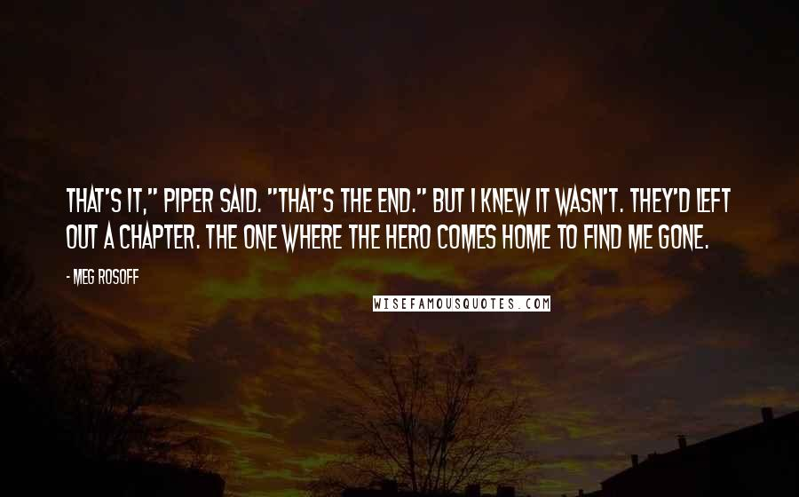 """Meg Rosoff quotes: That's it,"""" Piper said. """"That's the end."""" But I knew it wasn't. They'd left out a chapter. The one where the hero comes home to find me gone."""