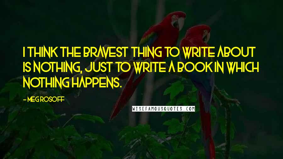 Meg Rosoff quotes: I think the bravest thing to write about is nothing, just to write a book in which nothing happens.