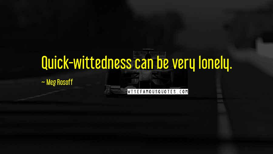 Meg Rosoff quotes: Quick-wittedness can be very lonely.