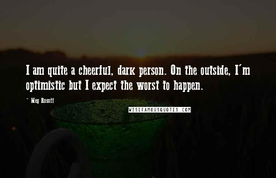 Meg Rosoff quotes: I am quite a cheerful, dark person. On the outside, I'm optimistic but I expect the worst to happen.