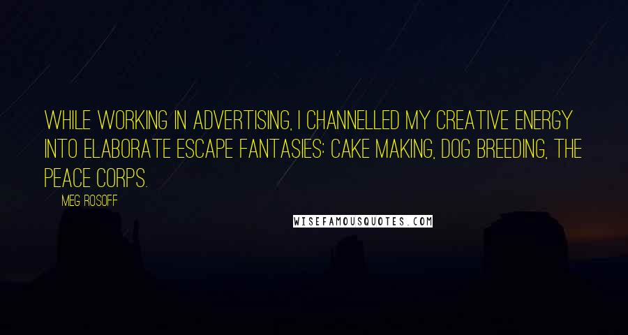 Meg Rosoff quotes: While working in advertising, I channelled my creative energy into elaborate escape fantasies: cake making, dog breeding, the Peace Corps.