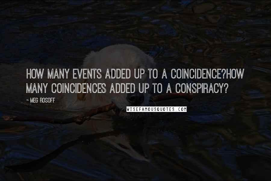 Meg Rosoff quotes: How many events added up to a coincidence?How many coincidences added up to a conspiracy?