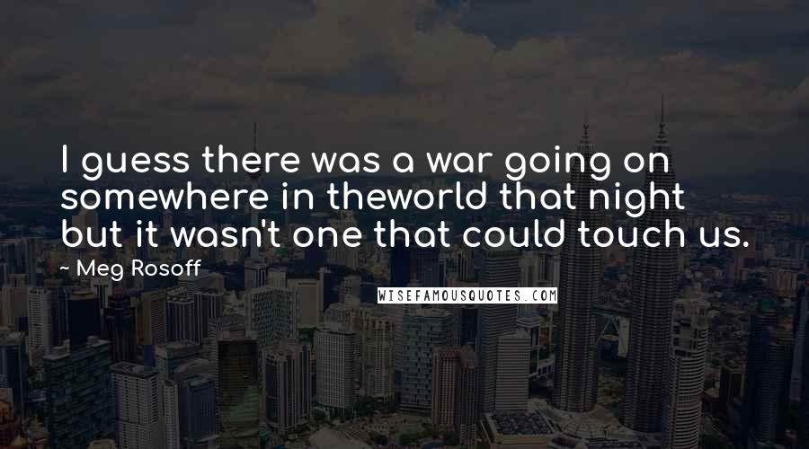 Meg Rosoff quotes: I guess there was a war going on somewhere in theworld that night but it wasn't one that could touch us.