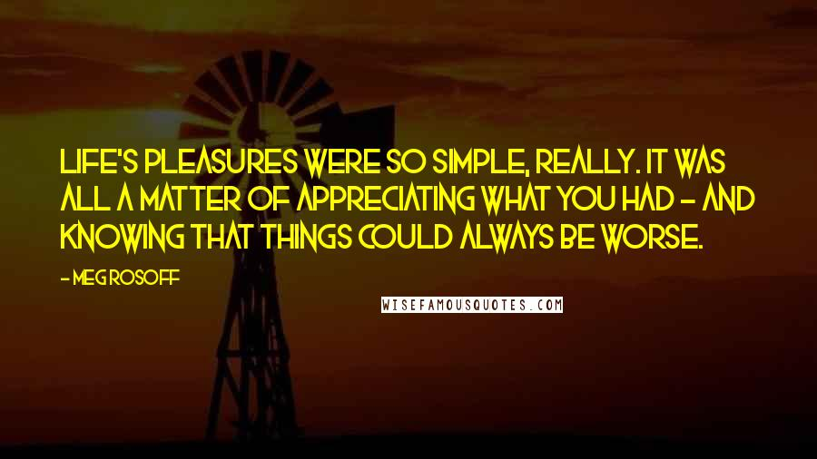 Meg Rosoff quotes: Life's pleasures were so simple, really. It was all a matter of appreciating what you had - and knowing that things could always be worse.