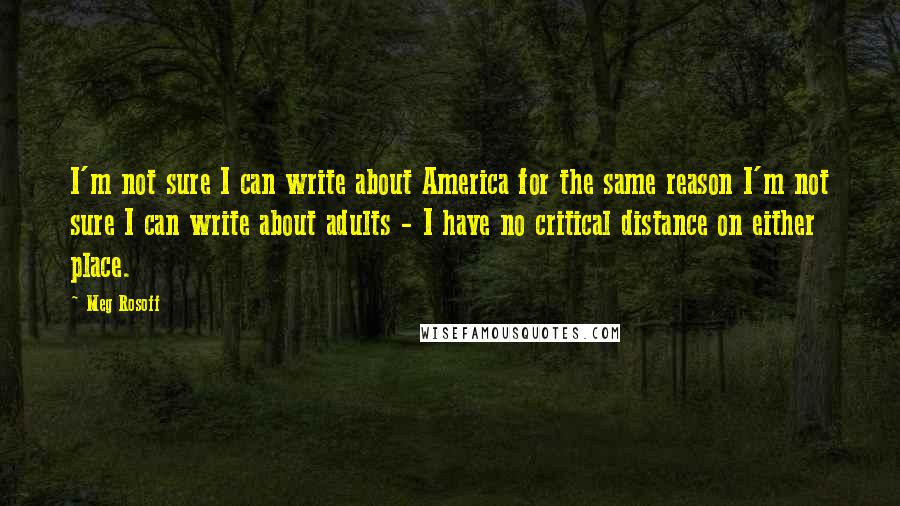Meg Rosoff quotes: I'm not sure I can write about America for the same reason I'm not sure I can write about adults - I have no critical distance on either place.