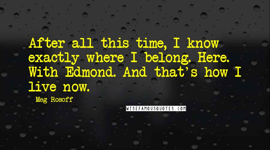 Meg Rosoff quotes: After all this time, I know exactly where I belong. Here. With Edmond. And that's how I live now.