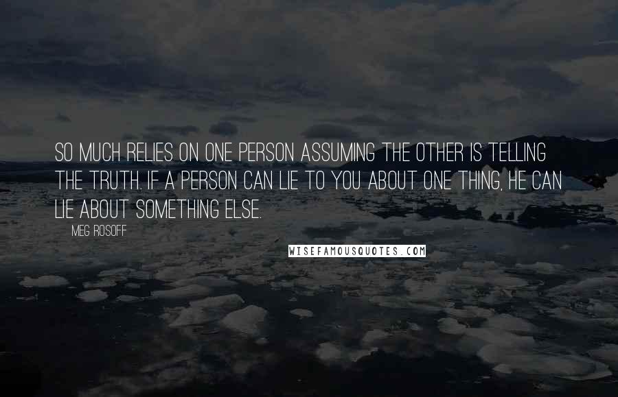 Meg Rosoff quotes: So much relies on one person assuming the other is telling the truth. If a person can lie to you about one thing, he can lie about something else.