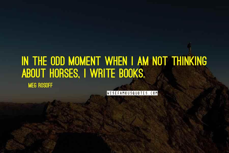 Meg Rosoff quotes: In the odd moment when I am not thinking about horses, I write books.