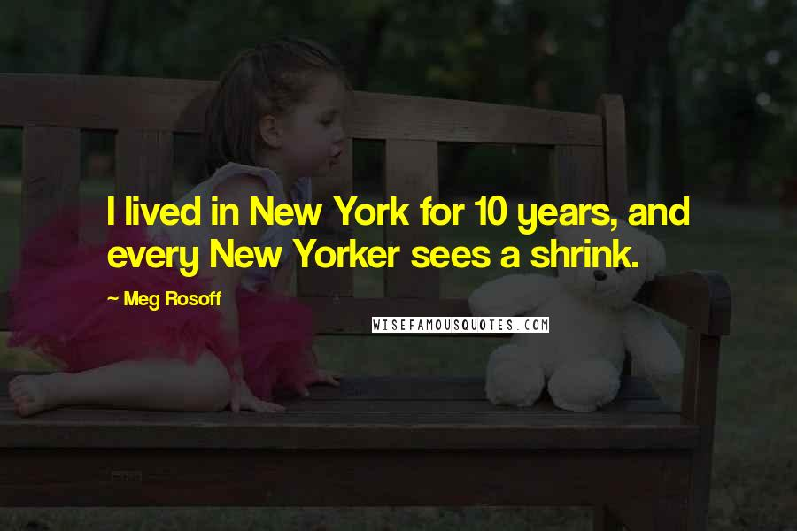 Meg Rosoff quotes: I lived in New York for 10 years, and every New Yorker sees a shrink.