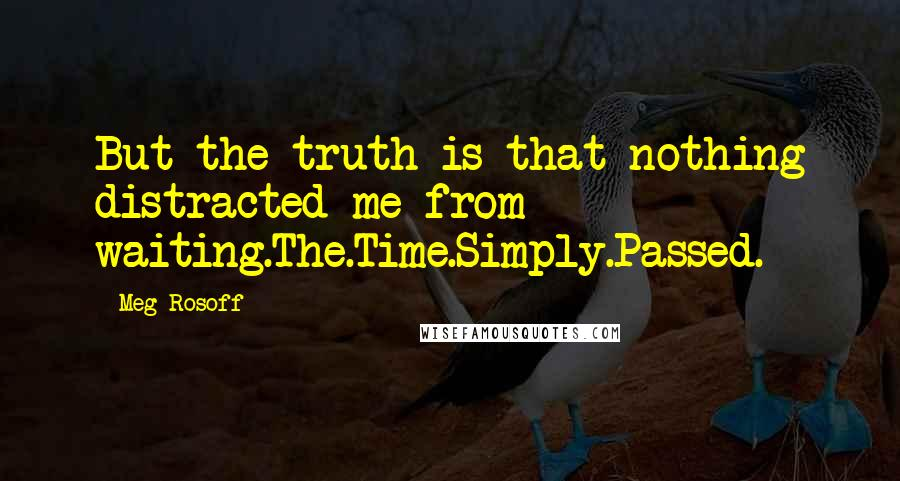 Meg Rosoff quotes: But the truth is that nothing distracted me from waiting.The.Time.Simply.Passed.