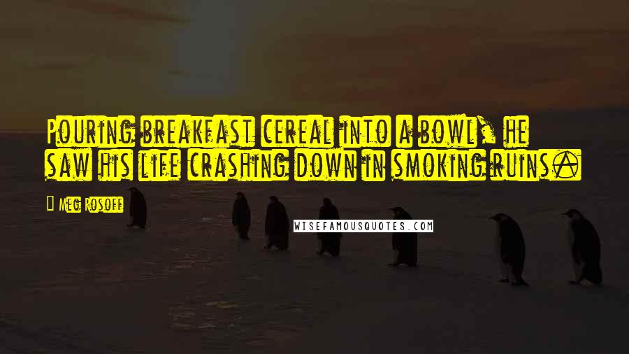 Meg Rosoff quotes: Pouring breakfast cereal into a bowl, he saw his life crashing down in smoking ruins.