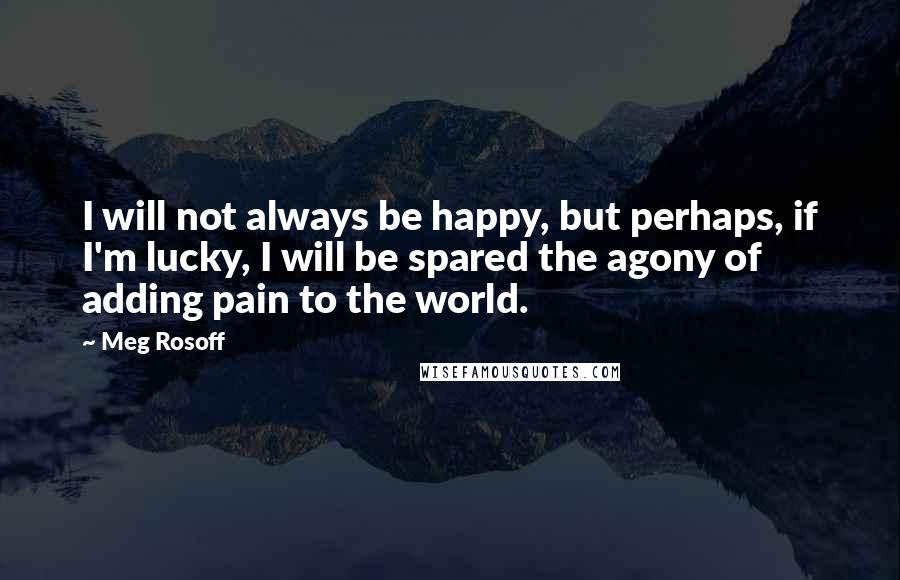 Meg Rosoff quotes: I will not always be happy, but perhaps, if I'm lucky, I will be spared the agony of adding pain to the world.
