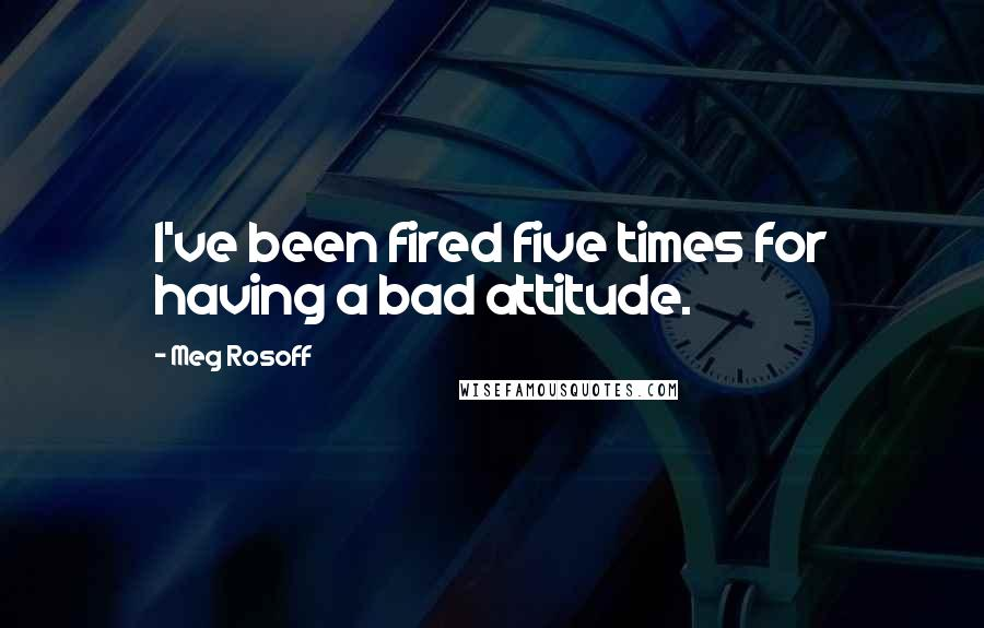 Meg Rosoff quotes: I've been fired five times for having a bad attitude.